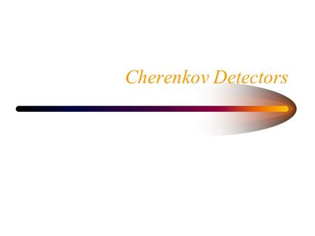 Cherenkov Detectors. Index of Refraction When light passes through matter its velocity decreases. –Index of refraction n. The index depends on the medium.