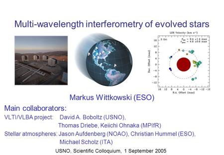 Multi-wavelength interferometry of evolved stars Markus Wittkowski (ESO) Main collaborators: VLTI/VLBA project: David A. Boboltz (USNO), Thomas Driebe,