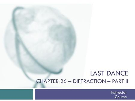 LAST DANCE CHAPTER 26 – DIFFRACTION – PART II Instructor Course.