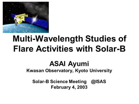 Multi-Wavelength Studies of Flare Activities with Solar-B ASAI Ayumi Kwasan Observatory, Kyoto University Solar-B Science February 4, 2003.