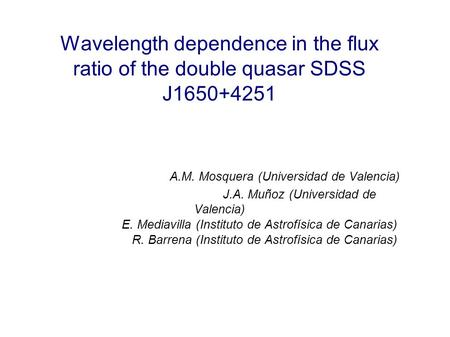 Wavelength dependence in the flux ratio of the double quasar SDSS J1650+4251 A.M. Mosquera (Universidad de Valencia) J.A. Muñoz (Universidad de Valencia)