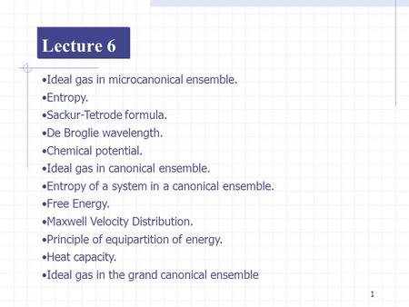 1 Lecture 6 Ideal gas in microcanonical ensemble. Entropy. Sackur-Tetrode formula. De Broglie wavelength. Chemical potential. Ideal gas in canonical ensemble.