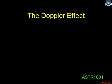 ASTR1001 The Doppler Effect ASTR1001. Spectroscopy When the media covers astronomy, they nearly always show pretty pictures. This gives a biassed view.