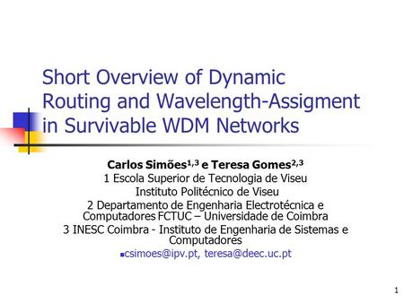 1 Short Overview of Dynamic Routing and Wavelength-Assigment in Survivable WDM Networks Carlos Simões 1,3 e Teresa Gomes 2,3 1 Escola Superior de Tecnologia.