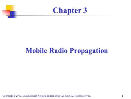 Copyright © 2003, Dr. Dharma P. Agrawal and Dr. Qing-An Zeng. All rights reserved. 1 Chapter 3 Mobile Radio Propagation.