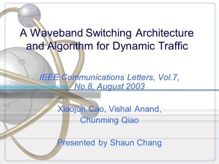 A Waveband Switching Architecture and Algorithm for Dynamic Traffic IEEE Communications Letters, Vol.7, No.8, August 2003 Xiaojun Cao, Vishal Anand, Chunming.