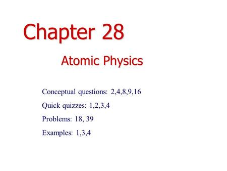 Chapter 28 Atomic Physics Conceptual questions: 2,4,8,9,16 Quick quizzes: 1,2,3,4 Problems: 18, 39 Examples: 1,3,4.