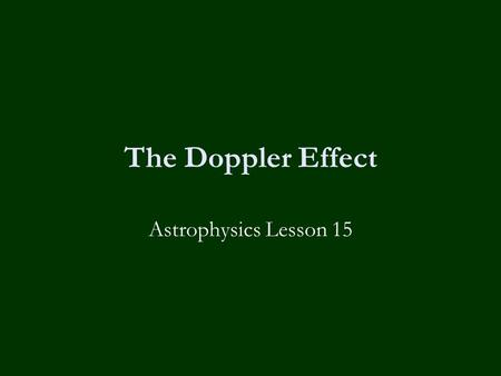 The Doppler Effect Astrophysics Lesson 15. Learning Objectives To know:-  What the Doppler Effect is.  What is meant by the term 'redshift'.  How to.