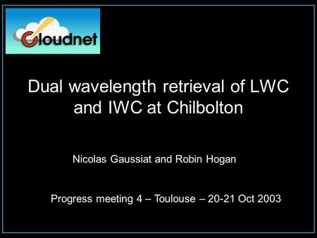 Nicolas Gaussiat and Robin Hogan Progress meeting 4 – Toulouse – 20-21 Oct 2003 Dual wavelength retrieval of LWC and IWC at Chilbolton.