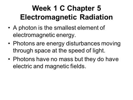 Week 1 C Chapter 5 Electromagnetic Radiation A photon is the smallest element of electromagnetic energy. Photons are energy disturbances moving through.