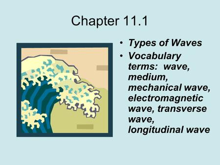 Chapter 11.1 Types of Waves Vocabulary terms: wave, medium, mechanical wave, electromagnetic wave, transverse wave, longitudinal wave.