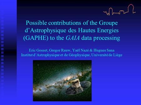 Possible contributions of the Groupe d'Astrophysique des Hautes Energies (GAPHE) to the GAIA data processing Eric Gosset, Gregor Rauw, Yaël Nazé & Hugues.