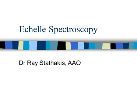 Echelle Spectroscopy Dr Ray Stathakis, AAO. What is it? n Echelle spectroscopy is used to observe single objects at high spectral detail. n The spectrum.
