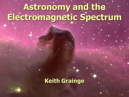 Astronomy and the Electromagnetic Spectrum Keith Grainge.