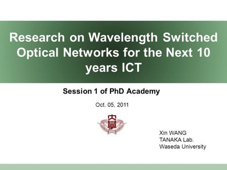 Research on Wavelength Switched Optical Networks for the Next 10 years ICT Session 1 of PhD Academy Xin WANG TANAKA Lab. Waseda University Oct. 05, 2011.