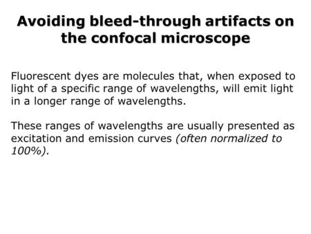 Avoiding bleed-through artifacts on the confocal microscope Fluorescent dyes are molecules that, when exposed to light of a specific range of wavelengths,