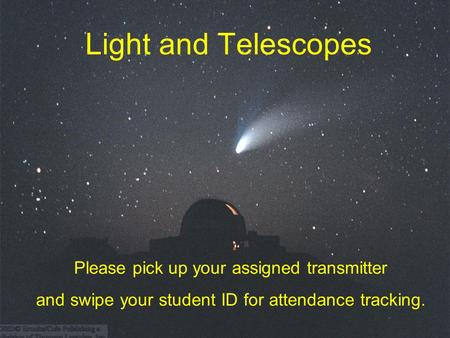 Light and Telescopes Please pick up your assigned transmitter and swipe your student ID for attendance tracking.