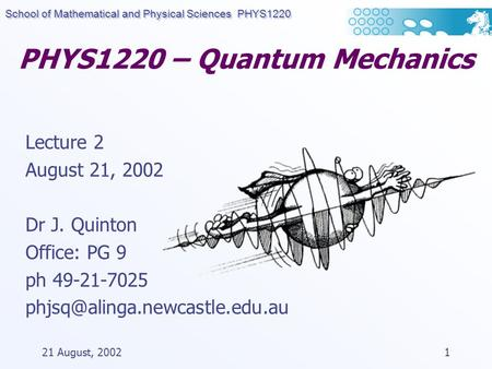 School of Mathematical and Physical Sciences PHYS1220 21 August, 20021 PHYS1220 – Quantum Mechanics Lecture 2 August 21, 2002 Dr J. Quinton Office: PG.