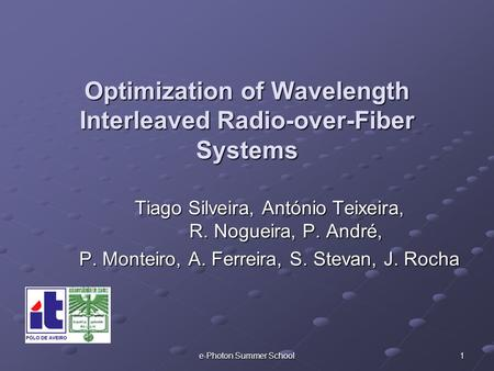 E-Photon Summer School 1 Optimization of Wavelength Interleaved Radio-over-Fiber Systems Tiago Silveira, António Teixeira, R. Nogueira, P. André, P. Monteiro,