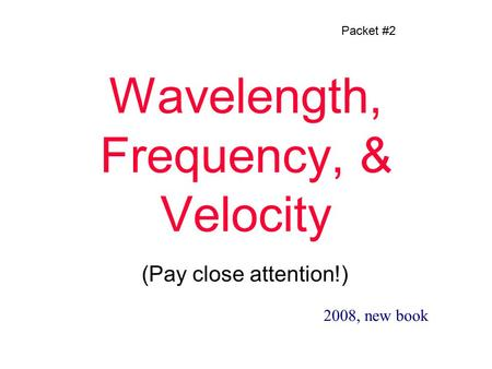 Wavelength, Frequency, & Velocity (Pay close attention!) Packet #2 2008, new book.