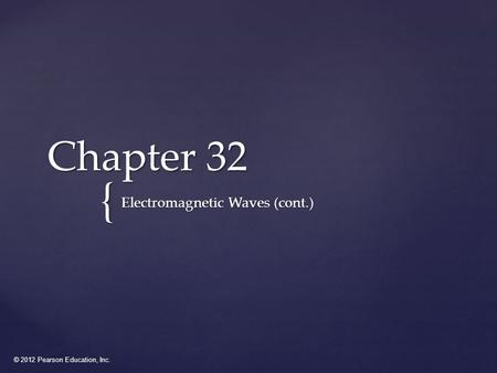 © 2012 Pearson Education, Inc. { Chapter 32 Electromagnetic Waves (cont.)