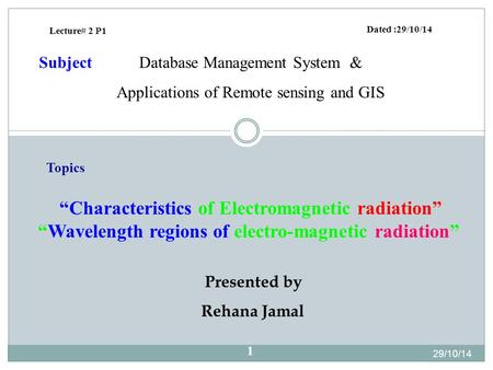 "Presented by Rehana Jamal Dated :29/10/14 Database Management System & Applications of Remote sensing and GIS Subject Lecture# 2 P1 ""Characteristics of."