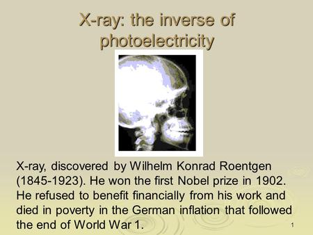 1 X-ray: the inverse of photoelectricity X-ray, discovered by Wilhelm Konrad Roentgen (1845-1923). He won the first Nobel prize in 1902. He refused to.