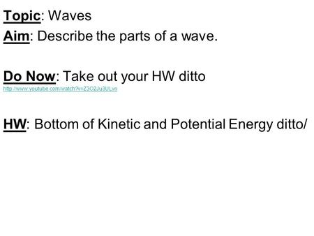 Topic: Waves Aim: Describe the parts of a wave. Do Now: Take out your HW ditto  HW: Bottom of Kinetic and Potential.