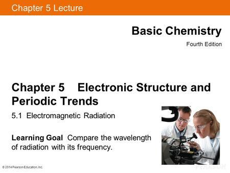 © 2014 Pearson Education, Inc. Chapter 5 Lecture Basic Chemistry Fourth Edition Chapter 5 Electronic Structure and Periodic Trends 5.1 Electromagnetic.