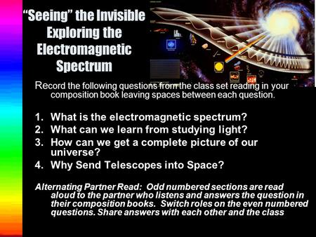 """Seeing"" the Invisible Exploring the Electromagnetic Spectrum Re cord the following questions from the class set reading in your composition book leaving."