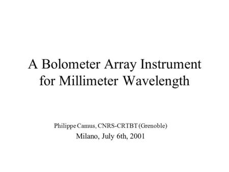 A Bolometer Array Instrument for Millimeter Wavelength Philippe Camus, CNRS-CRTBT (Grenoble) Milano, July 6th, 2001.