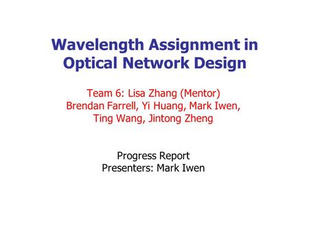 Wavelength Assignment in Optical Network Design Team 6: Lisa Zhang (Mentor) Brendan Farrell, Yi Huang, Mark Iwen, Ting Wang, Jintong Zheng Progress Report.