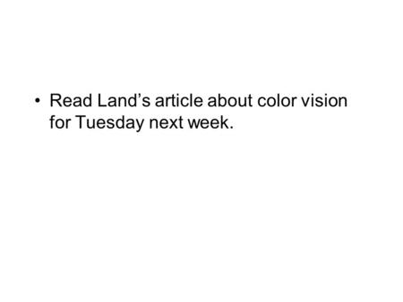 Read Land's article about color vision for Tuesday next week.