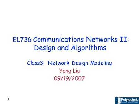 1 EL736 Communications Networks II: Design and Algorithms Class3: Network Design Modeling Yong Liu 09/19/2007.
