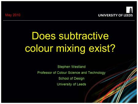 May 2010 Does subtractive colour mixing exist? Stephen Westland Professor of Colour Science and Technology School of Design University of Leeds.