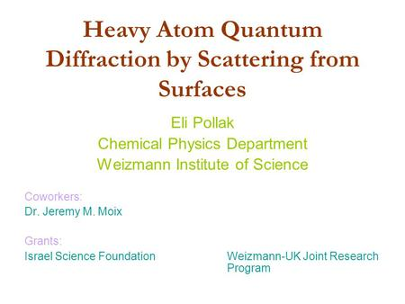 Heavy Atom Quantum Diffraction by Scattering from Surfaces Eli Pollak Chemical Physics Department Weizmann Institute of Science Coworkers: Dr. Jeremy M.