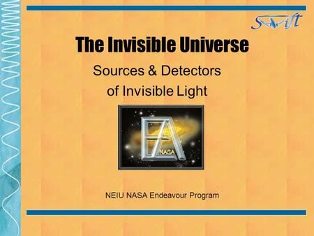 The Invisible Universe Sources & Detectors of Invisible Light NEIU NASA Endeavour Program.