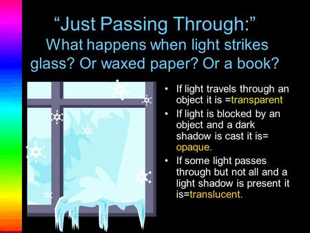 """Just Passing Through:"" What happens when light strikes glass? Or waxed paper? Or a book? If light travels through an object it is =transparent If light."