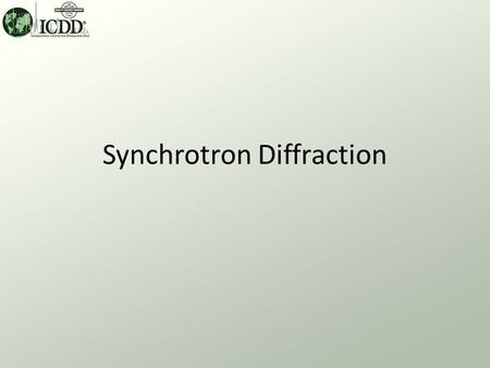 Synchrotron Diffraction. Synchrotron Applications What? Diffraction data are collected on diffractometer beam lines at the world's synchrotron sources.