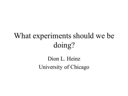 What experiments should we be doing? Dion L. Heinz University of Chicago.