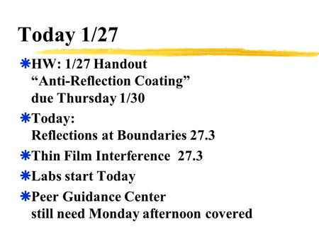 "Today 1/27  HW: 1/27 Handout ""Anti-Reflection Coating"" due Thursday 1/30  Today: Reflections at Boundaries 27.3  Thin Film Interference 27.3  Labs."