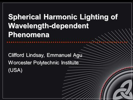 Spherical Harmonic Lighting of Wavelength-dependent Phenomena Clifford Lindsay, Emmanuel Agu Worcester Polytechnic Institute (USA)