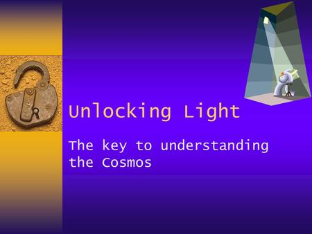Unlocking Light The key to understanding the Cosmos.