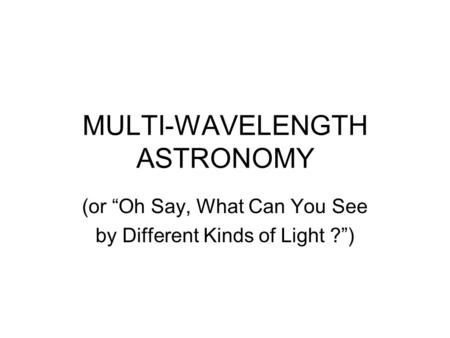 "MULTI-WAVELENGTH ASTRONOMY (or ""Oh Say, What Can You See by Different Kinds of Light ?"")"