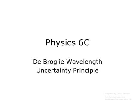 Physics 6C De Broglie Wavelength Uncertainty Principle Prepared by Vince Zaccone For Campus Learning Assistance Services at UCSB.