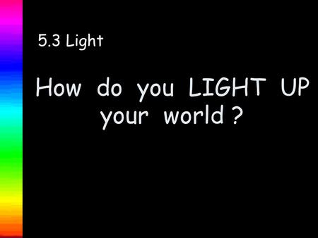 How do you LIGHT UP your world ? 5.3 Light Welcome to a power point presentation on LIGHT. We will investigate the following : 1. What is light? 2.What.