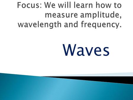 Focus: We will learn how to measure amplitude, wavelength and frequency. Waves.