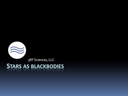 3RF Sciences, LLC. Blackbody defined…  A blackbody is an object that absorbs all light that hits it  Also emits light provided that its temperature.