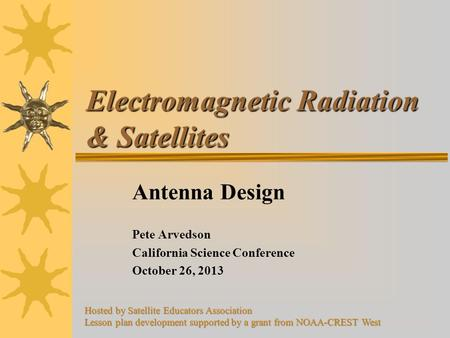 Electromagnetic Radiation & Satellites Antenna Design Pete Arvedson California Science Conference October 26, 2013 Hosted by Satellite Educators Association.