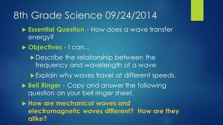 8th Grade Science 09/24/2014  Essential Question - How does a wave transfer energy?  Objectives - I can...  Describe the relationship between the frequency.